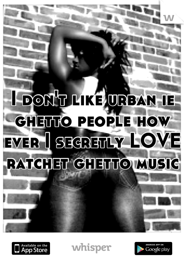 I don't like urban ie ghetto people how ever I secretly LOVE ratchet ghetto music