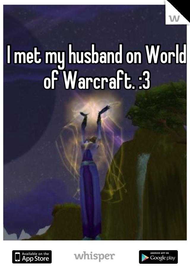 I met my husband on World of Warcraft. :3