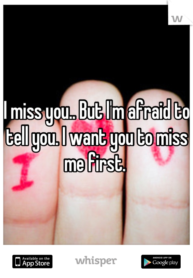 I miss you.. But I'm afraid to tell you. I want you to miss me first.