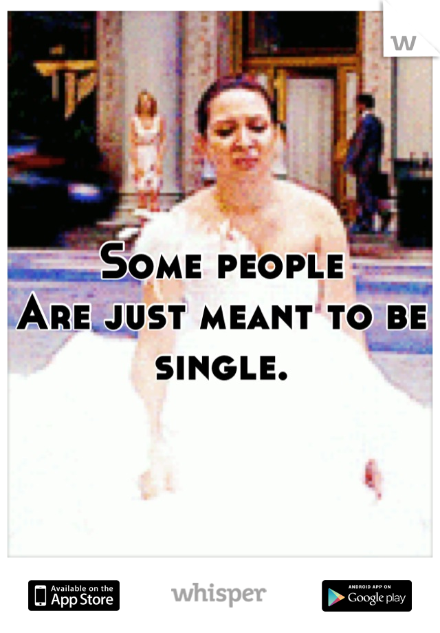 Some people Are just meant to be single.