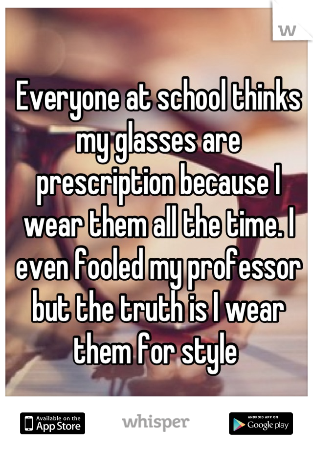 Everyone at school thinks my glasses are prescription because I wear them all the time. I even fooled my professor but the truth is I wear them for style