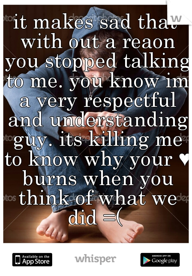 it makes sad that with out a reaon you stopped talking to me. you know im a very respectful and understanding guy. its killing me to know why your ♥ burns when you think of what we did =(
