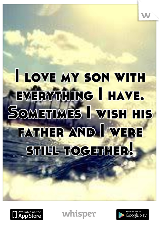 I love my son with everything I have. Sometimes I wish his father and I were still together!