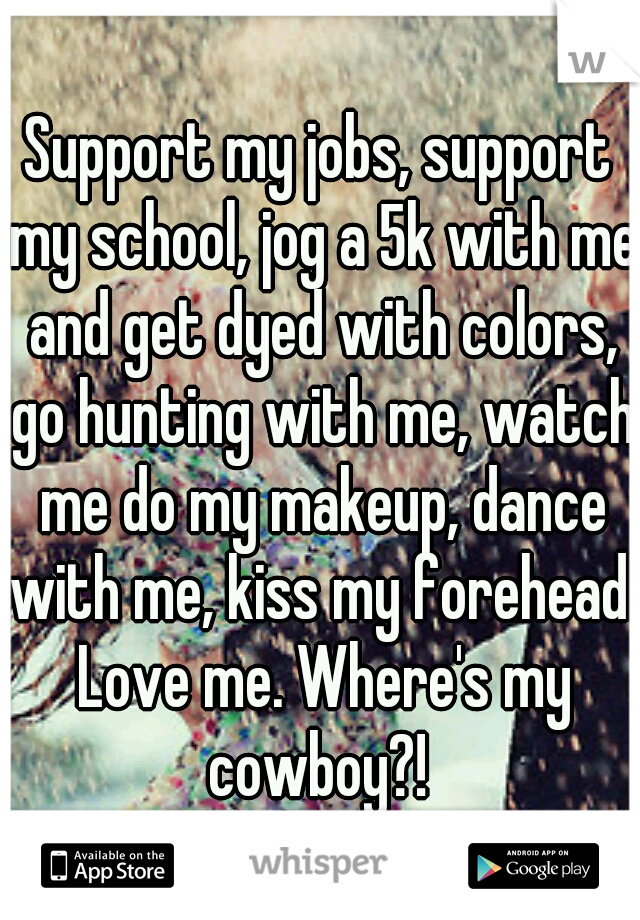 Support my jobs, support my school, jog a 5k with me and get dyed with colors, go hunting with me, watch me do my makeup, dance with me, kiss my forehead. Love me. Where's my cowboy?!