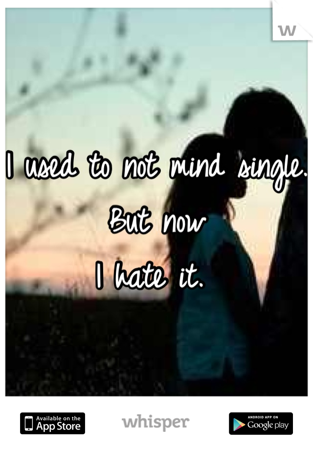 I used to not mind single. But now I hate it.