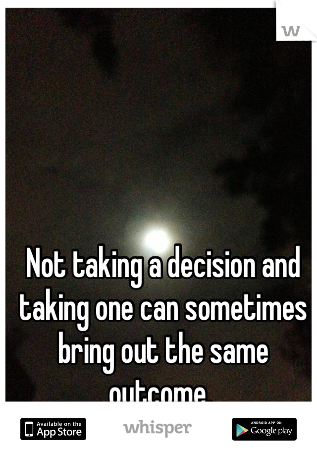 Not taking a decision and taking one can sometimes bring out the same outcome.