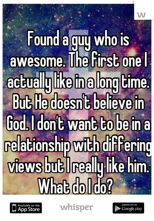 Found a guy who is awesome. The first one I actually like in a long time. But He doesn't believe in God. I don't want to be in a relationship with differing views but I really like him. What do I do?