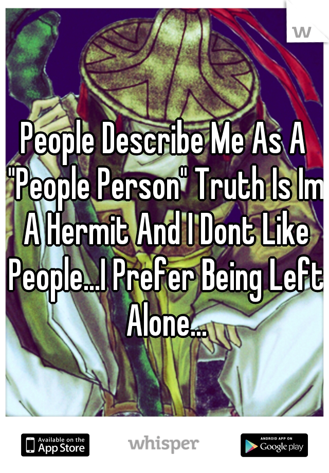 """People Describe Me As A """"People Person"""" Truth Is Im A Hermit And I Dont Like People...I Prefer Being Left Alone..."""