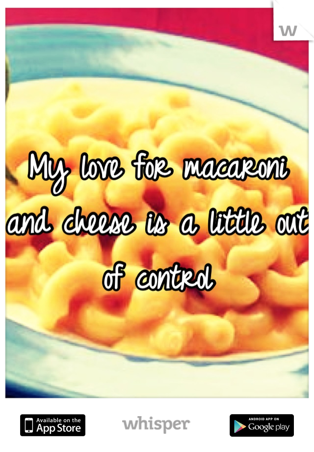 My love for macaroni and cheese is a little out of control