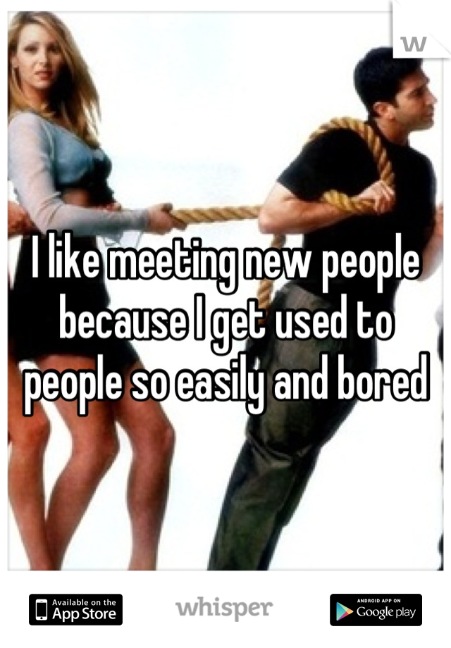 I like meeting new people because I get used to people so easily and bored