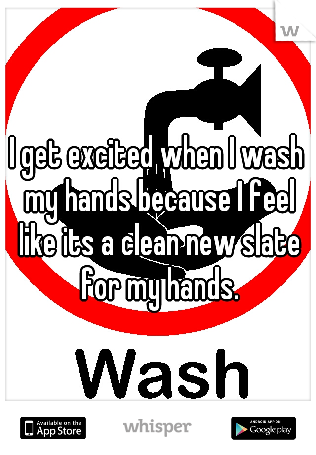 I get excited when I wash my hands because I feel like its a clean new slate for my hands.