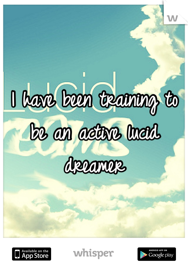 I have been training to be an active lucid dreamer