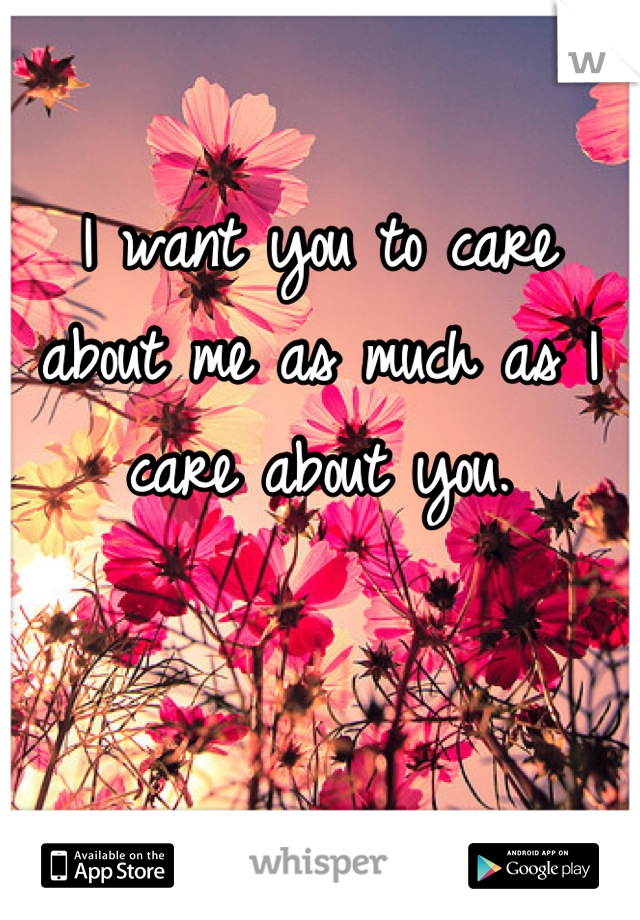 I want you to care about me as much as I care about you.