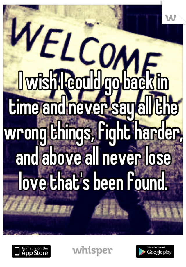 I wish I could go back in time and never say all the wrong things, fight harder, and above all never lose love that's been found.