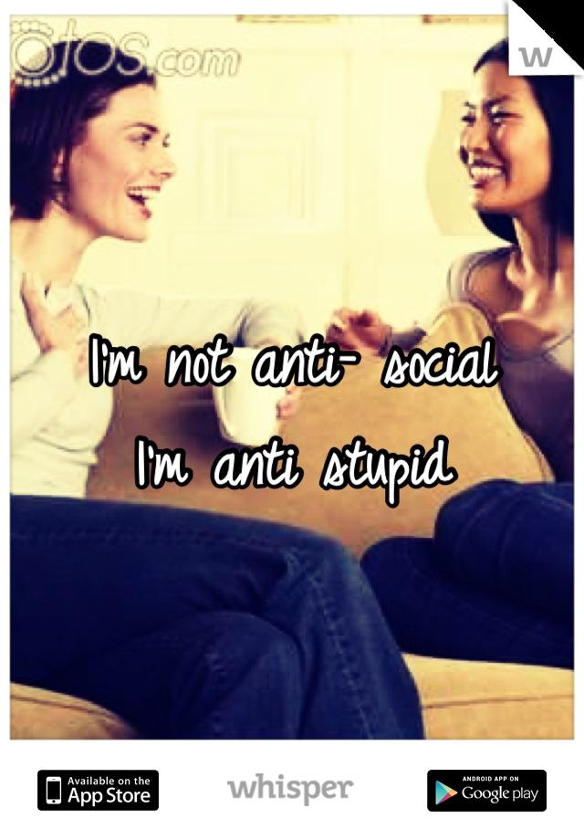 I'm not anti- social I'm anti stupid