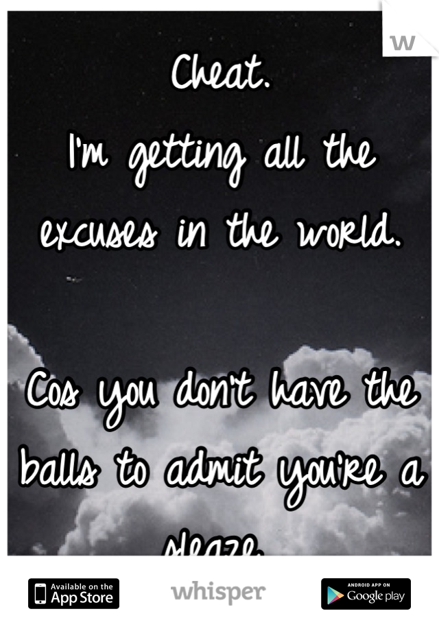 Cheat.  I'm getting all the excuses in the world.   Cos you don't have the balls to admit you're a sleaze
