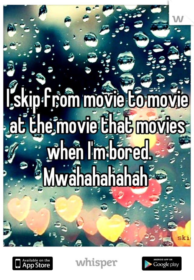 I skip from movie to movie at the movie that movies  when I'm bored.  Mwahahahahah
