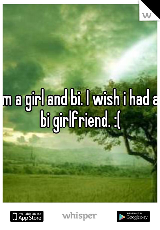 Im a girl and bi. I wish i had a bi girlfriend. :(