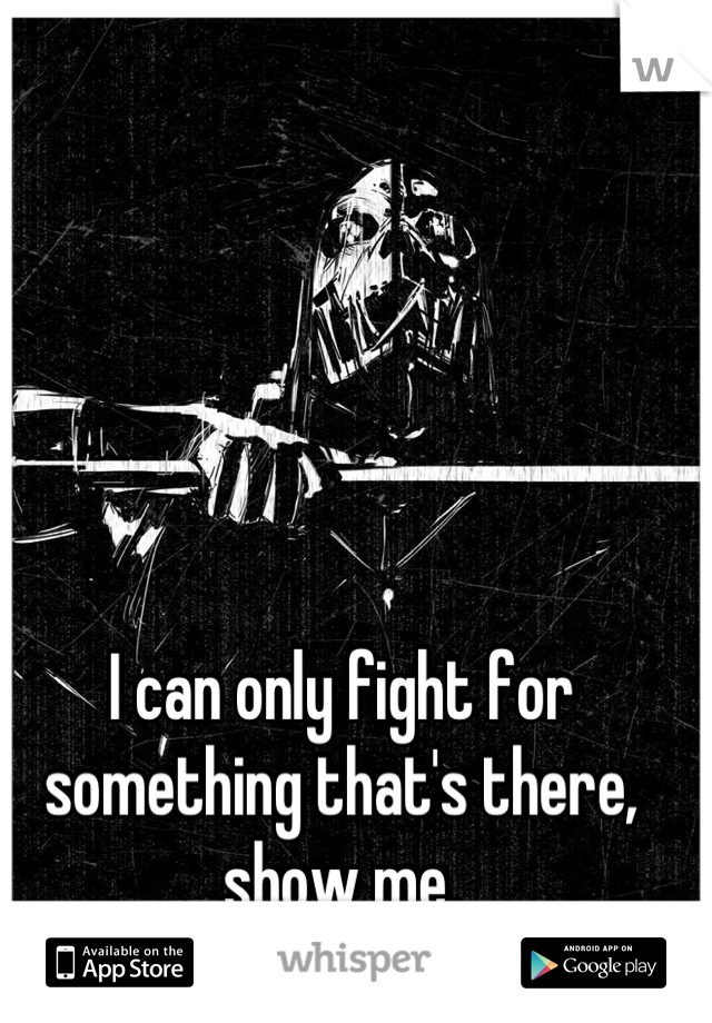 I can only fight for something that's there, show me.