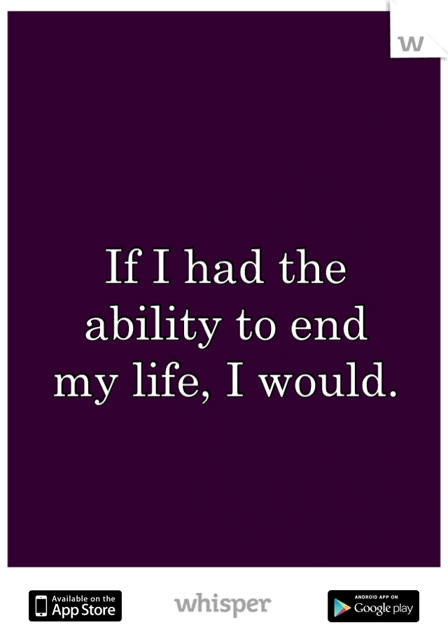 If I had the  ability to end  my life, I would.