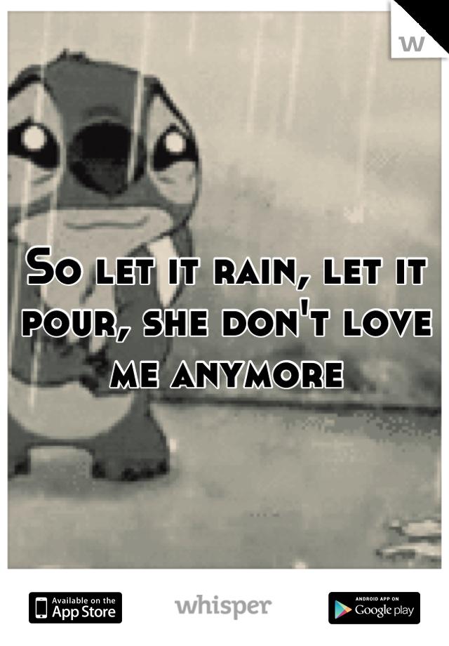 So let it rain, let it pour, she don't love me anymore
