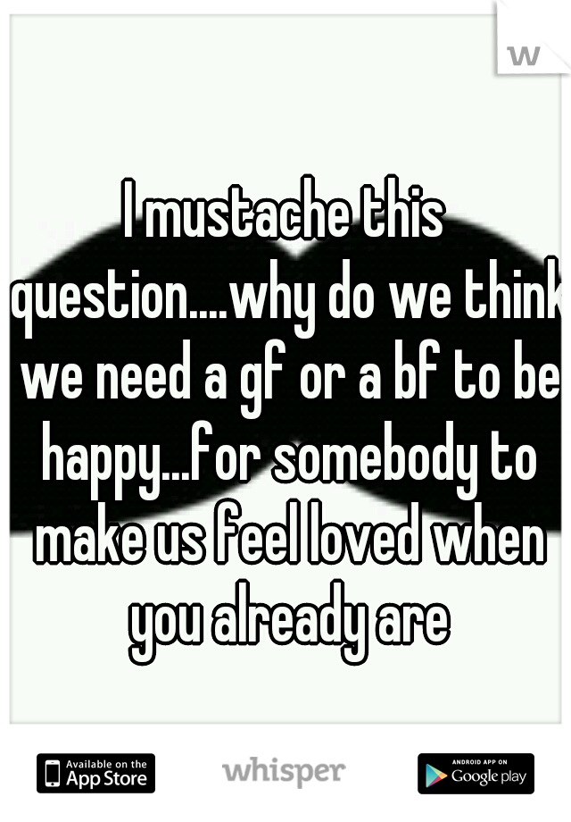 I mustache this question....why do we think we need a gf or a bf to be happy...for somebody to make us feel loved when you already are