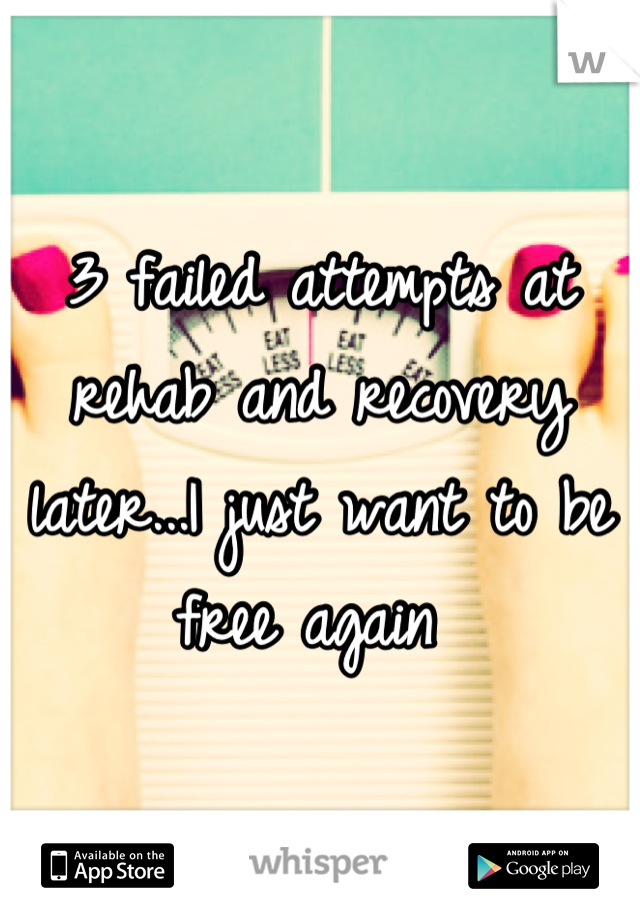 3 failed attempts at rehab and recovery later...I just want to be free again