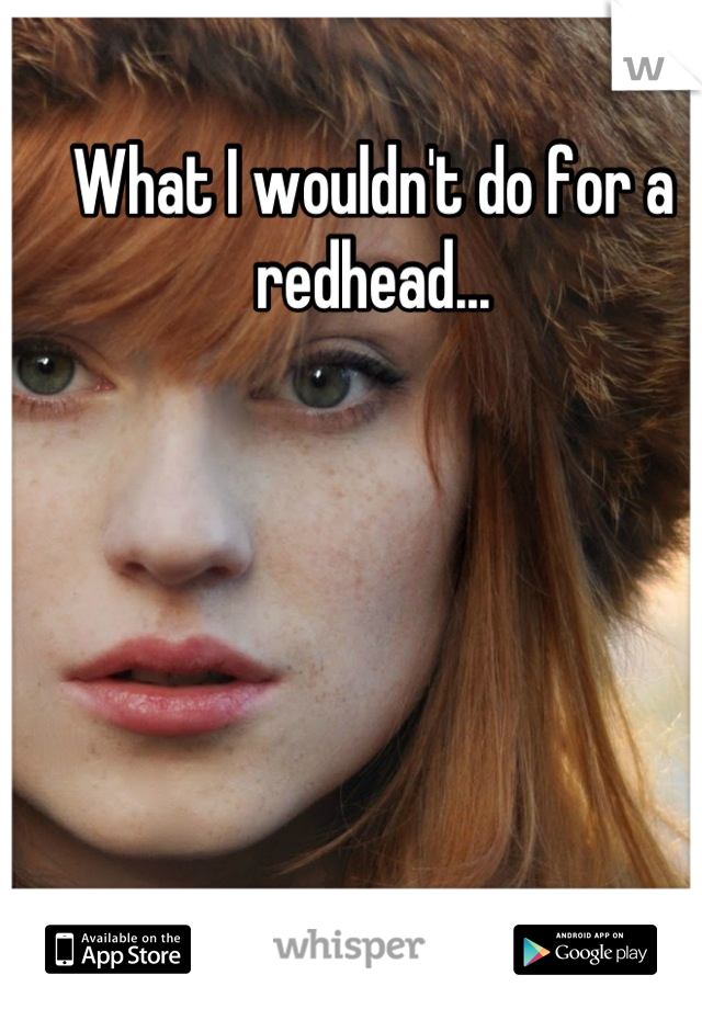 What I wouldn't do for a redhead...