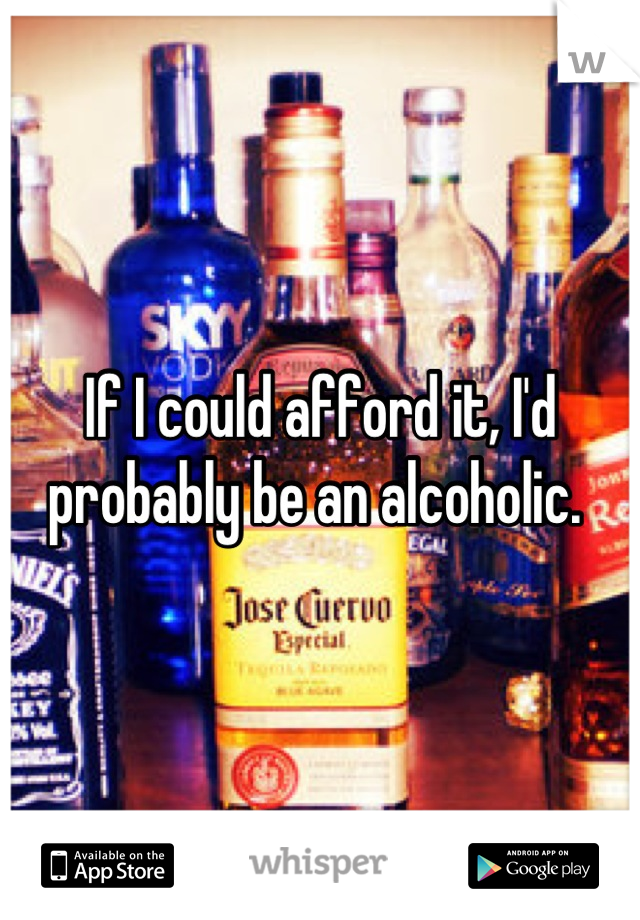 If I could afford it, I'd probably be an alcoholic.