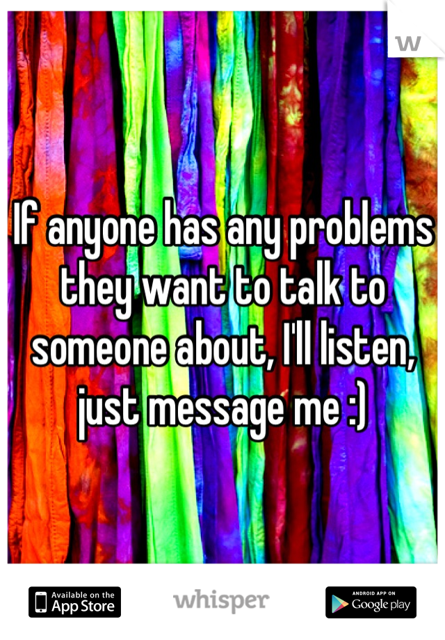 If anyone has any problems they want to talk to someone about, I'll listen, just message me :)