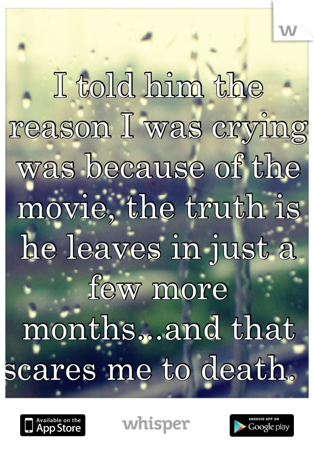I told him the reason I was crying was because of the movie, the truth is he leaves in just a few more months...and that scares me to death.