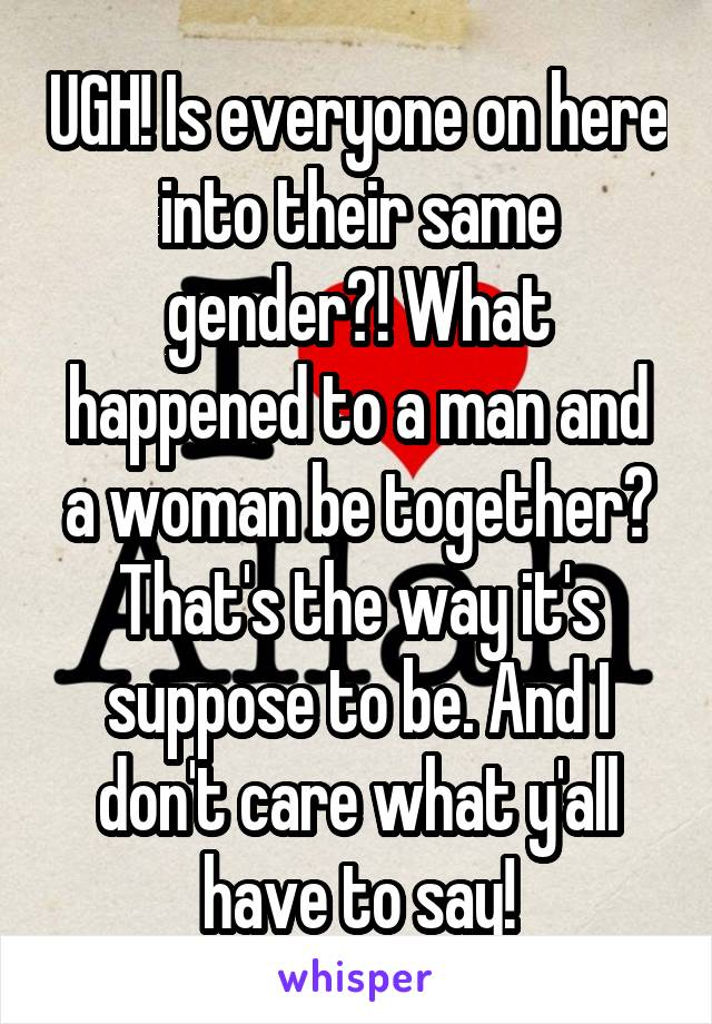 UGH! Is everyone on here into their same gender?! What happened to a man and a woman be together? That's the way it's suppose to be. And I don't care what y'all have to say!