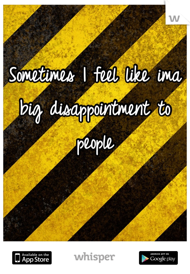 Sometimes I feel like ima big disappointment to people