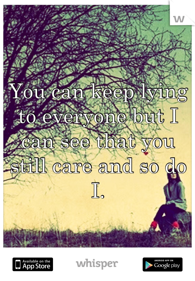 You can keep lying to everyone but I can see that you still care and so do I.