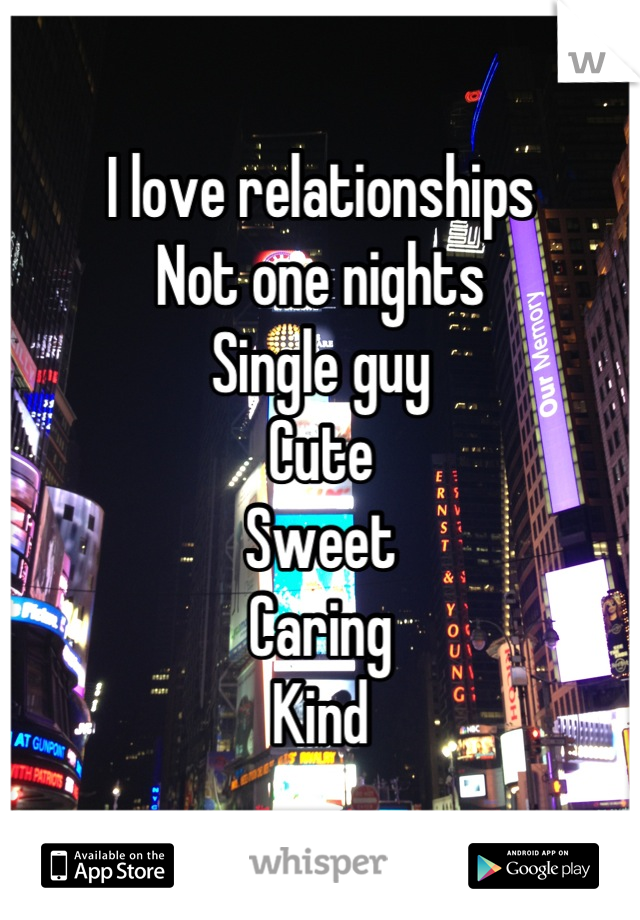 I love relationships Not one nights Single guy Cute Sweet Caring Kind