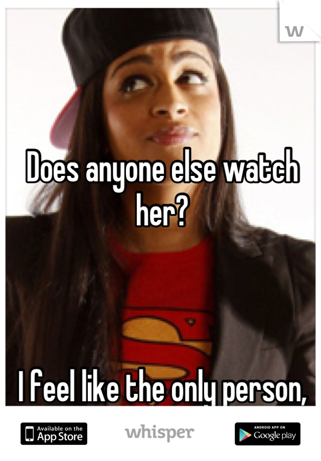 Does anyone else watch her?     I feel like the only person, haha