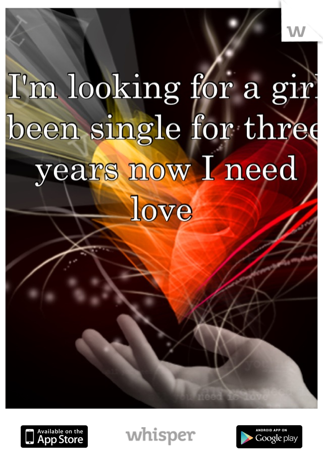 I'm looking for a girl been single for three years now I need love