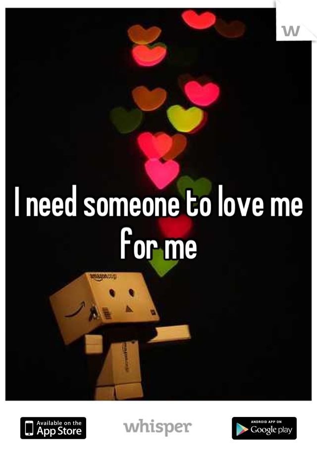I need someone to love me for me