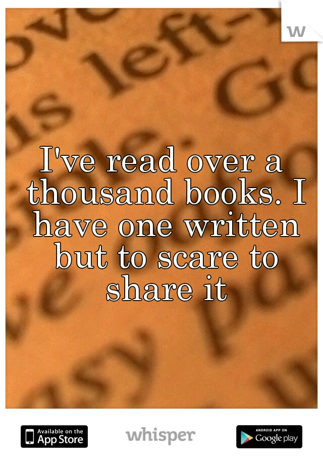 I've read over a thousand books. I have one written but to scare to share it