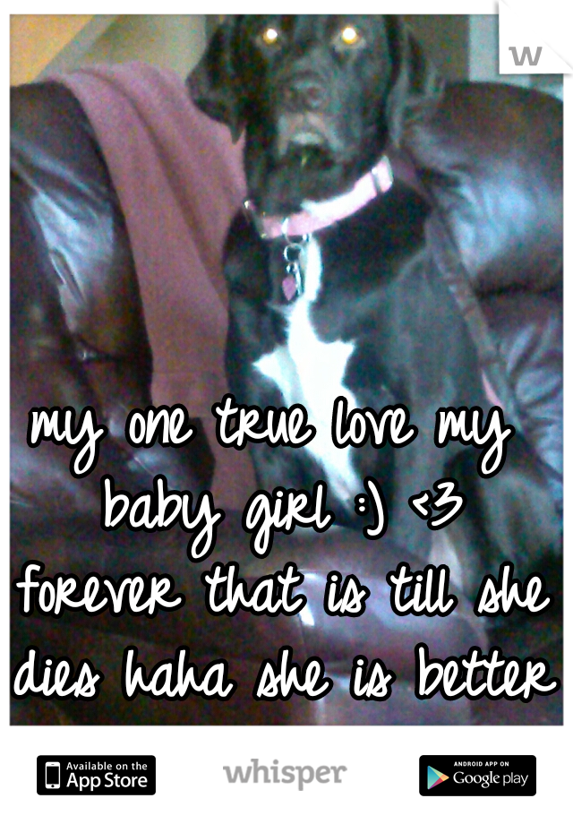 my one true love my baby girl :) <3 forever that is till she dies haha she is better then any man