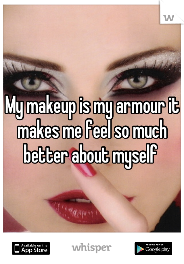 My makeup is my armour it makes me feel so much better about myself