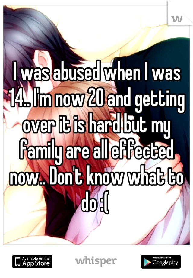 I was abused when I was 14.. I'm now 20 and getting over it is hard but my family are all effected now.. Don't know what to do :(