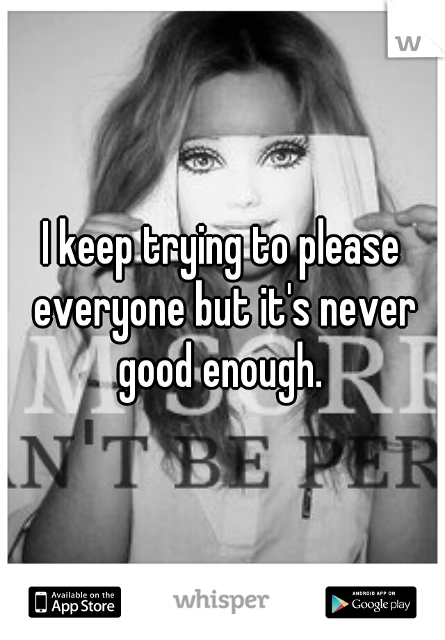 I keep trying to please everyone but it's never good enough.