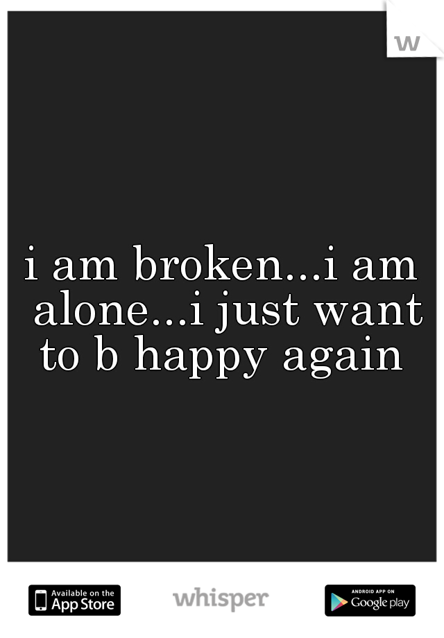 i am broken...i am alone...i just want to b happy again