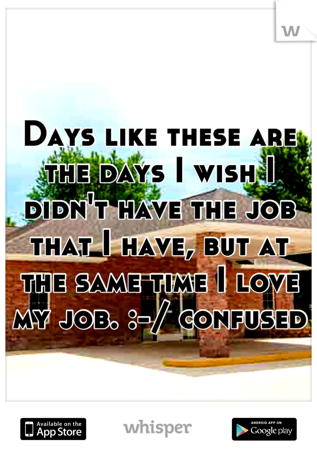 Days like these are the days I wish I didn't have the job that I have, but at the same time I love my job. :-/ confused