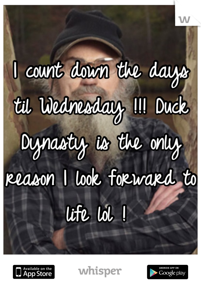 I count down the days til Wednesday !!! Duck Dynasty is the only reason I look forward to life lol !