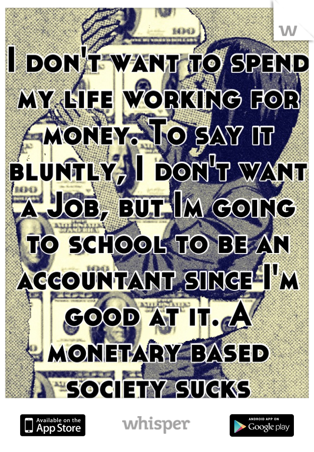 I don't want to spend my life working for money. To say it bluntly, I don't want a Job, but Im going to school to be an accountant since I'm good at it. A monetary based society sucks