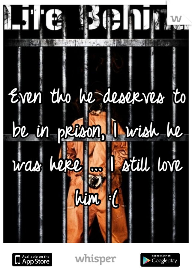 Even tho he deserves to be in prison, I wish he was here ... I still love him :(