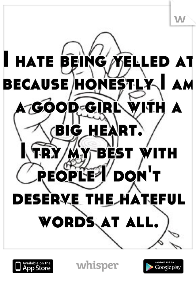I hate being yelled at because honestly I am a good girl with a big heart. I try my best with people I don't deserve the hateful words at all.