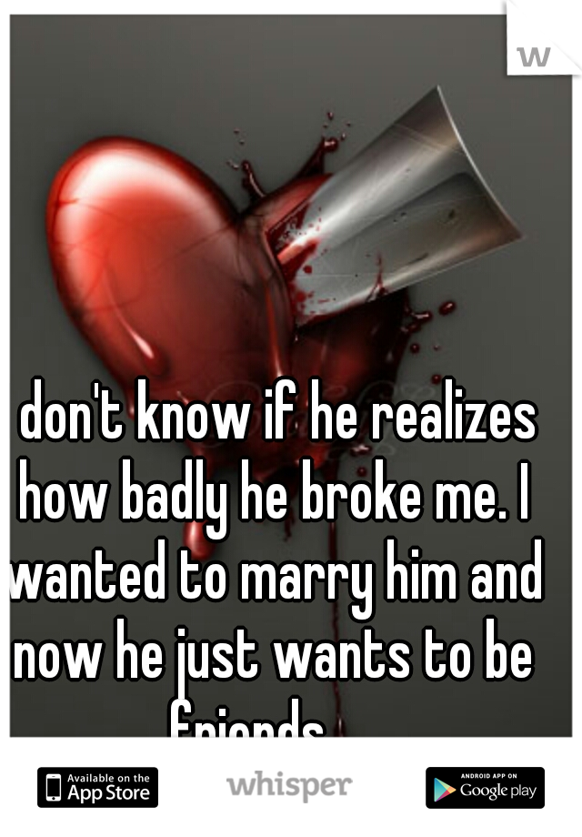 I don't know if he realizes how badly he broke me. I wanted to marry him and now he just wants to be friends....